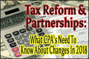 Tax Reform And Partnerships: What CPAs Need To Know Now About Massive Changes In 2018 - Changes In Pass-Through Rate, Active Loss Limitations And More In The New Tax Reform Law