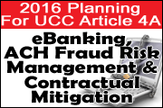 2016 Planning For UCC Article 4A: eBanking, ACH Fraud Risk Management And Contractual Mitigation
