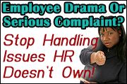 Employee Drama or Serious Complaint? How To Stop Handling Employee Issues That HR Doesn't Own