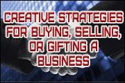 Creative Strategies For Buying, Selling, Or Gifting A Business